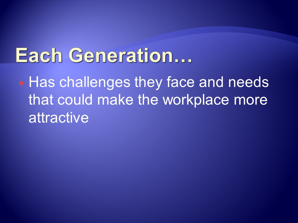 Each Generation… Has challenges they face and needs that could make the workplace more attractive