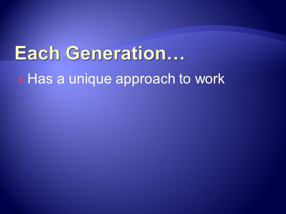 Each Generation… Has a unique approach to work