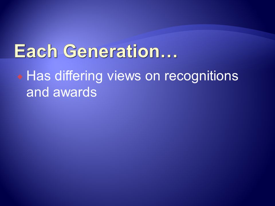 Each Generation… Has differing views on recognitions and awards