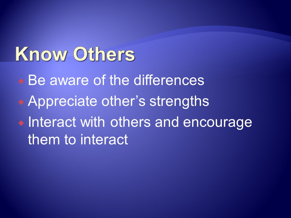 Know Others Be aware of the differences Appreciate other's strengths