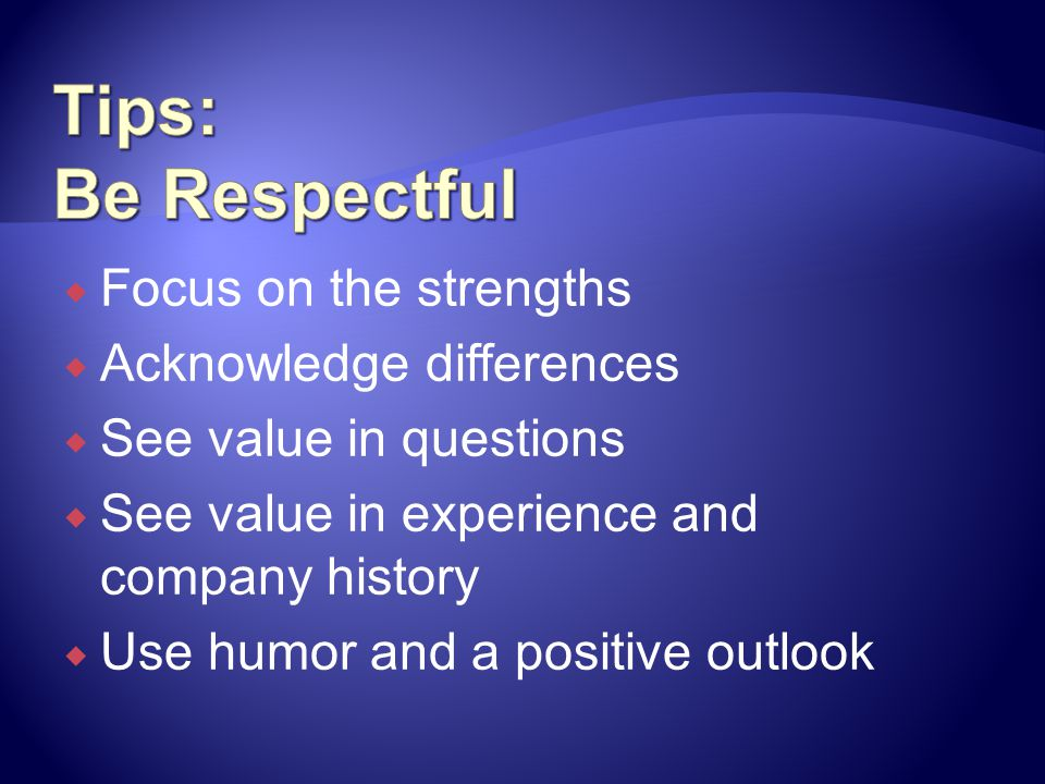 Tips: Be Respectful Focus on the strengths Acknowledge differences
