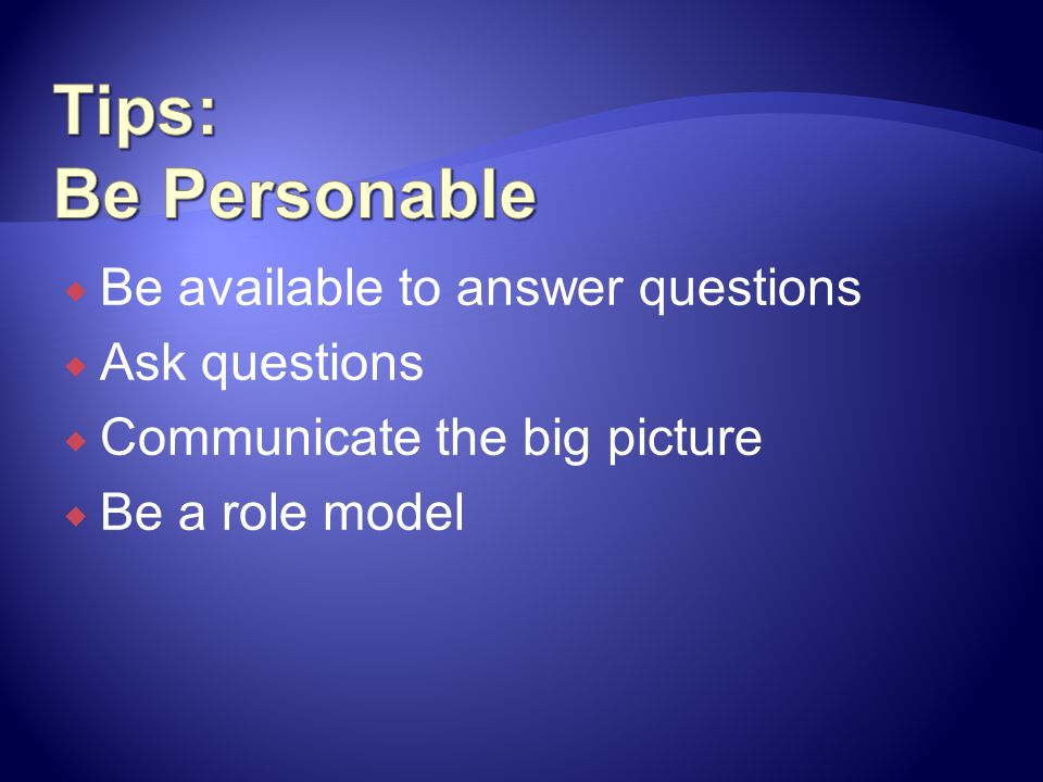 Tips: Be Personable Be available to answer questions Ask questions