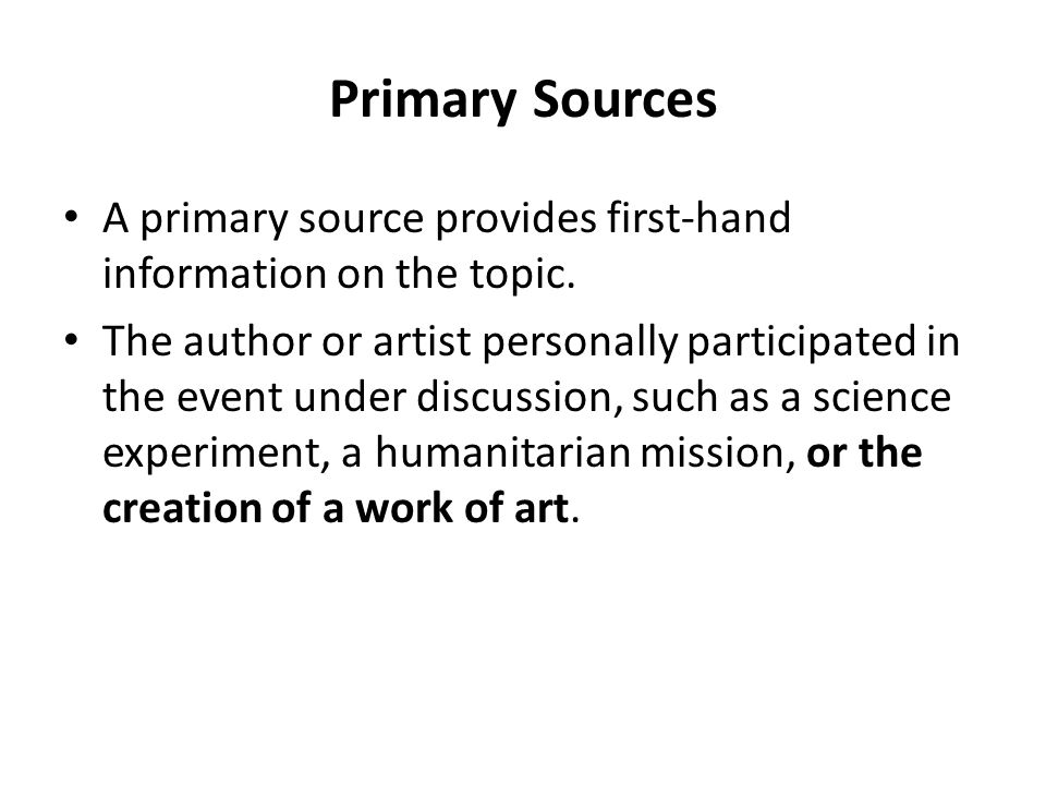 Primary Sources A primary source provides first-hand information on the topic.