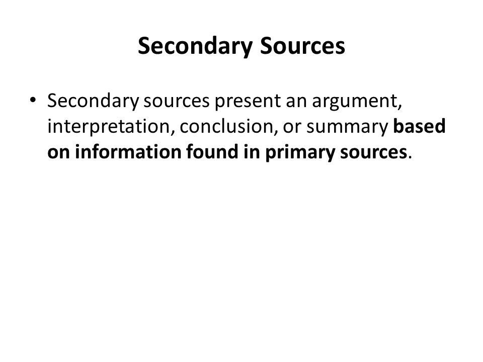 Secondary Sources Secondary sources present an argument, interpretation, conclusion, or summary based on information found in primary sources.