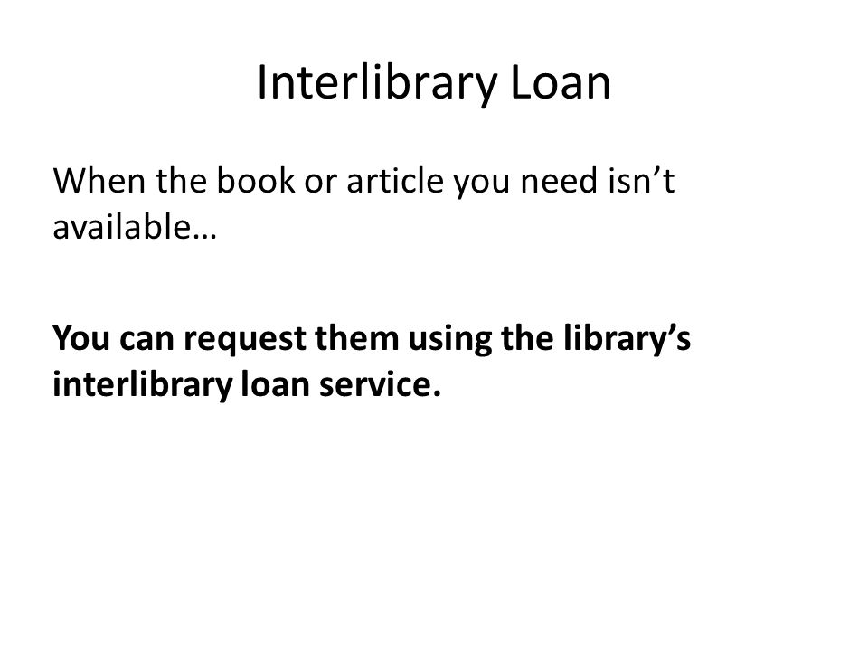 Interlibrary Loan When the book or article you need isn't available… You can request them using the library's interlibrary loan service.