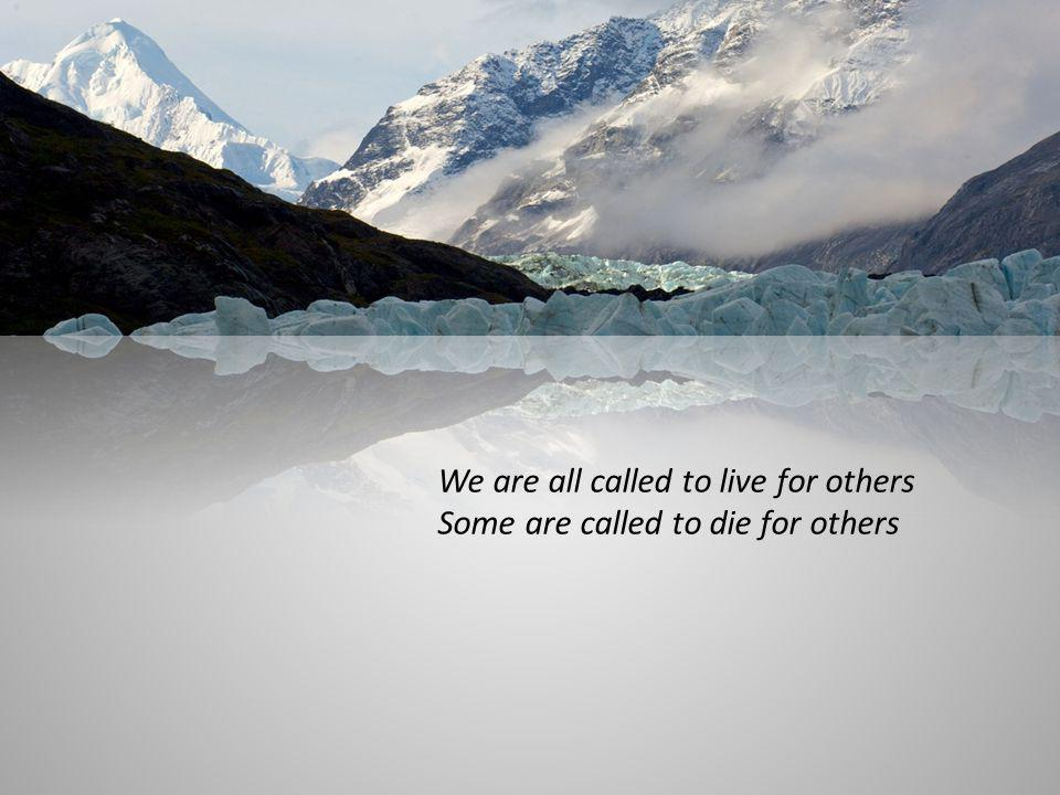 We are all called to live for others Some are called to die for others