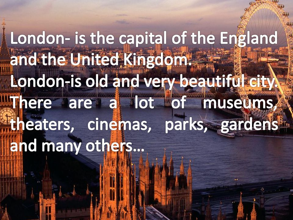 London- is the capital of the England and the United Kingdom.