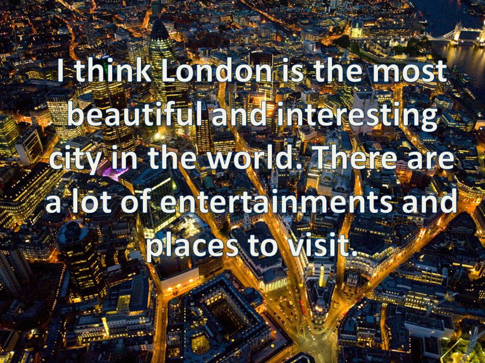 I think London is the most beautiful and interesting city in the world