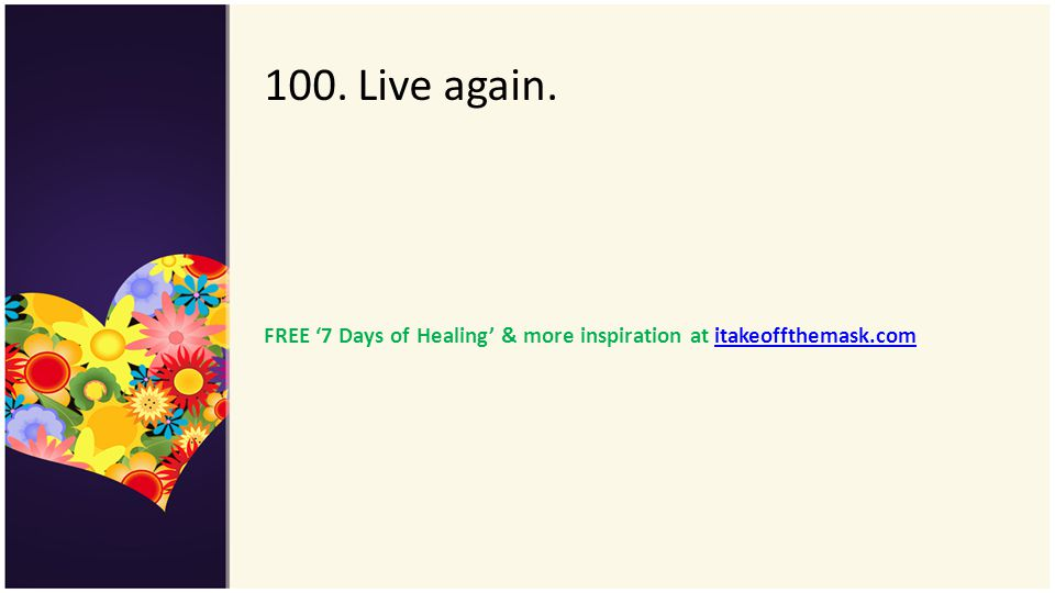 100. Live again. FREE '7 Days of Healing' & more inspiration at itakeoffthemask.com
