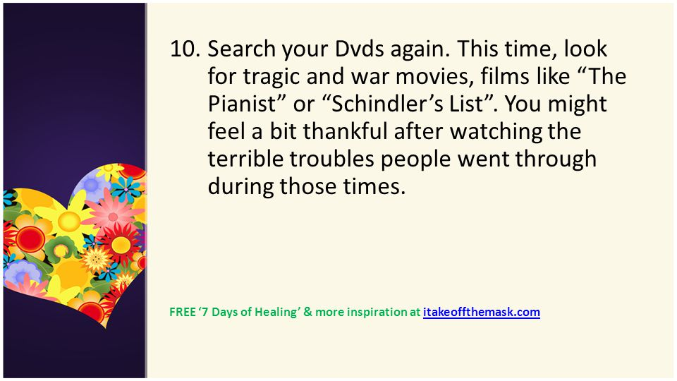 10. Search your Dvds again. This time, look for tragic and war movies, films like The Pianist or Schindler's List . You might feel a bit thankful after watching the terrible troubles people went through during those times.