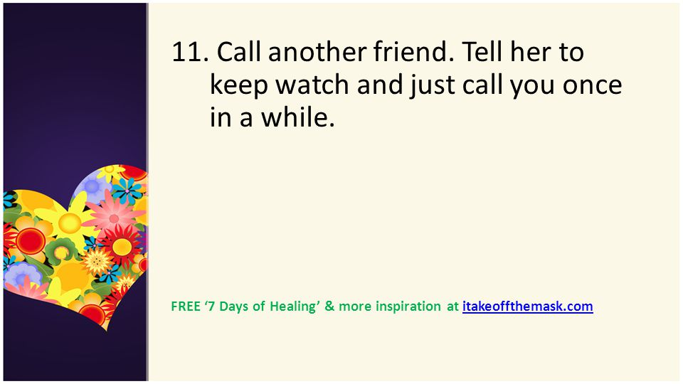 11. Call another friend. Tell her to keep watch and just call you once in a while.