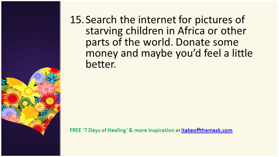 Search the internet for pictures of starving children in Africa or other parts of the world. Donate some money and maybe you'd feel a little better.