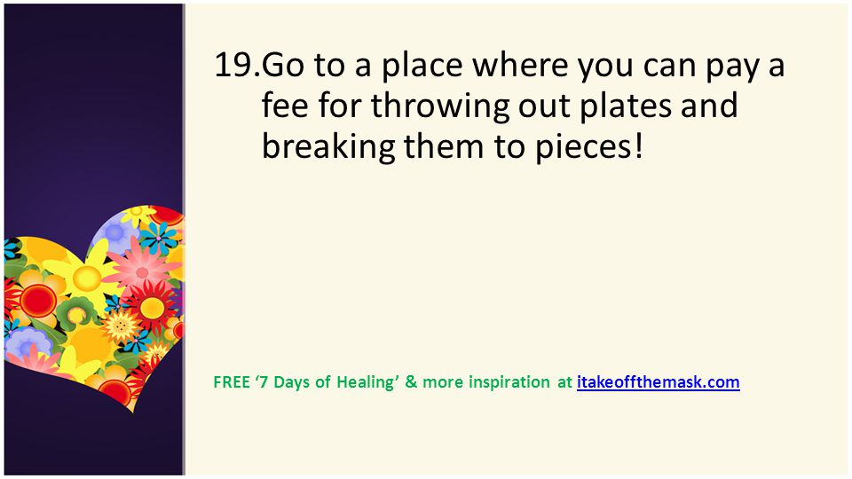 Go to a place where you can pay a fee for throwing out plates and breaking them to pieces!