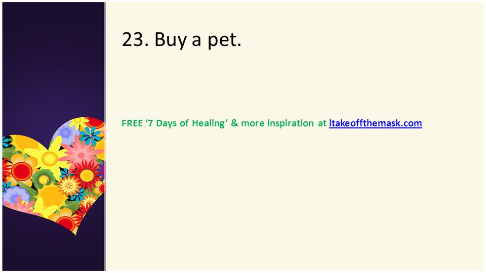 23. Buy a pet. FREE '7 Days of Healing' & more inspiration at itakeoffthemask.com