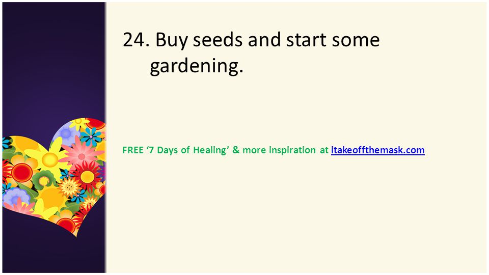 24. Buy seeds and start some gardening.