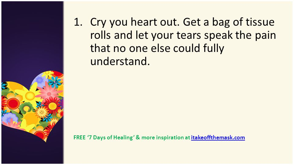 Cry you heart out. Get a bag of tissue rolls and let your tears speak the pain that no one else could fully understand.