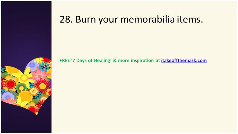 28. Burn your memorabilia items.