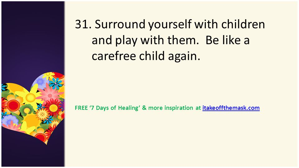 31. Surround yourself with children and play with them