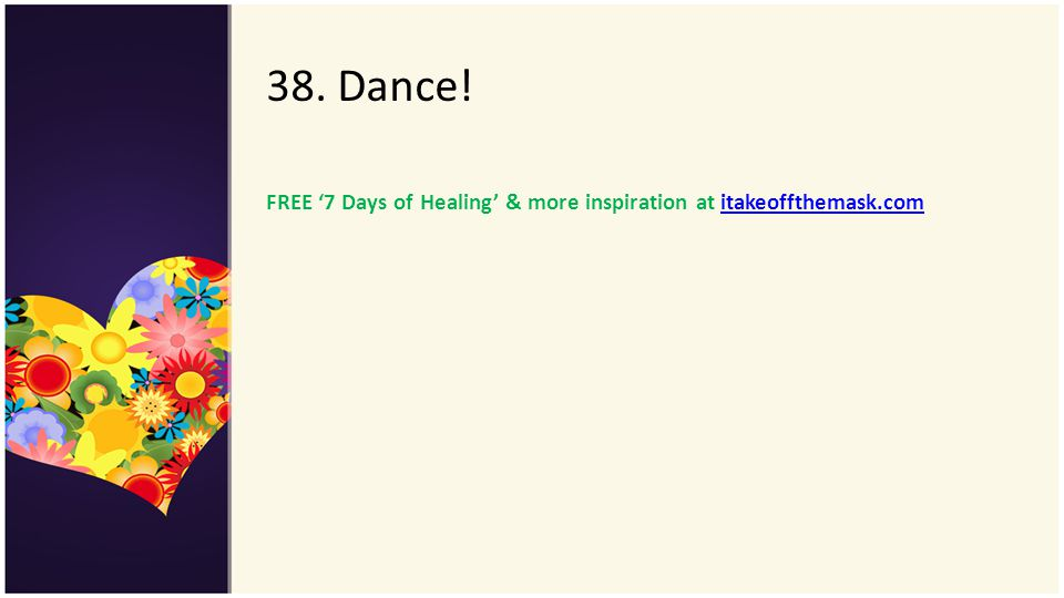38. Dance! FREE '7 Days of Healing' & more inspiration at itakeoffthemask.com