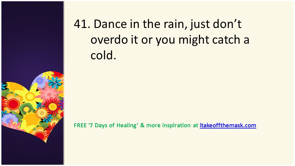 41. Dance in the rain, just don't overdo it or you might catch a cold.