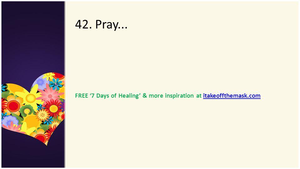 42. Pray... FREE '7 Days of Healing' & more inspiration at itakeoffthemask.com