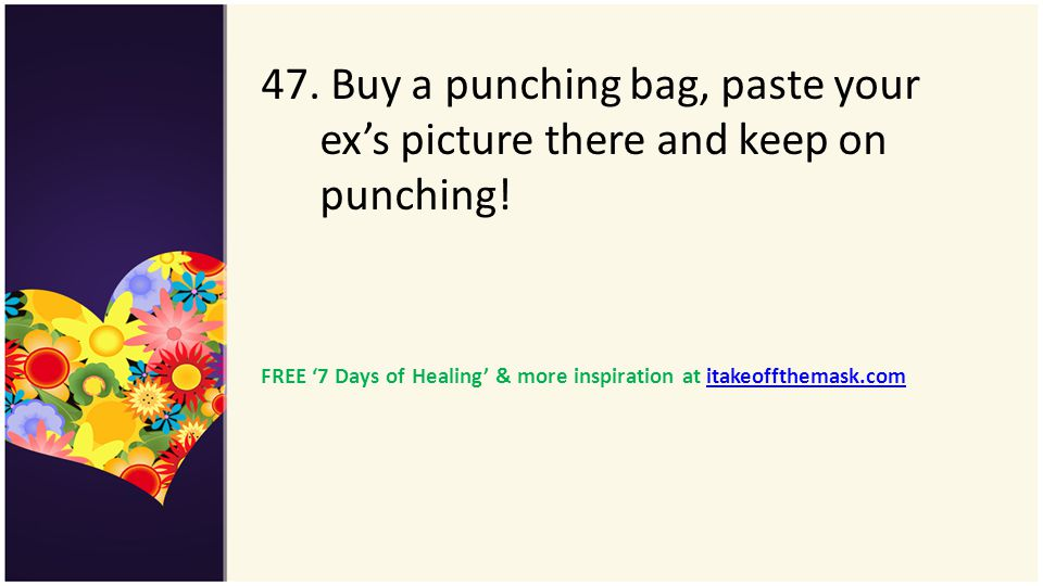 47. Buy a punching bag, paste your ex's picture there and keep on punching!