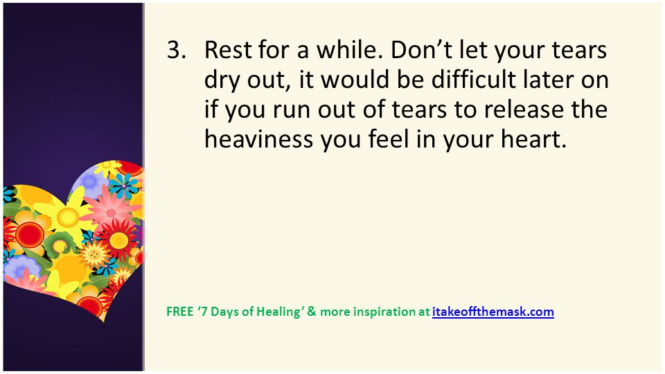 Rest for a while. Don't let your tears dry out, it would be difficult later on if you run out of tears to release the heaviness you feel in your heart.