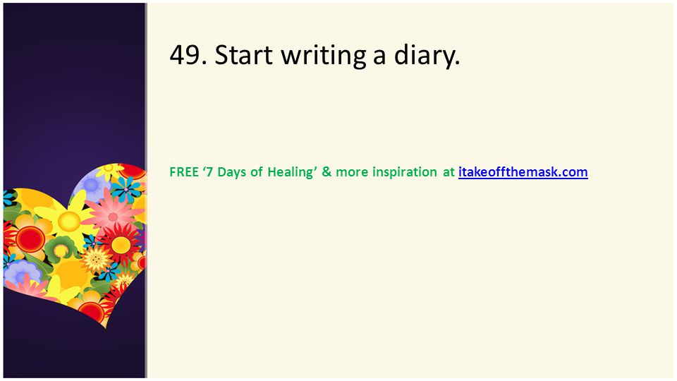 49. Start writing a diary. FREE '7 Days of Healing' & more inspiration at itakeoffthemask.com