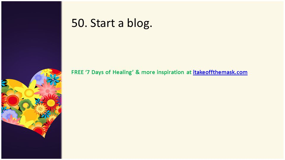50. Start a blog. FREE '7 Days of Healing' & more inspiration at itakeoffthemask.com
