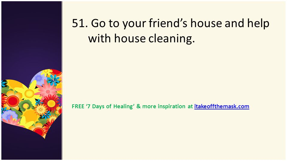 51. Go to your friend's house and help with house cleaning.