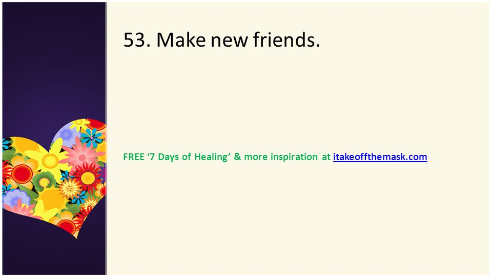 53. Make new friends. FREE '7 Days of Healing' & more inspiration at itakeoffthemask.com