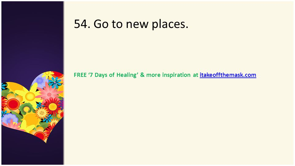 54. Go to new places. FREE '7 Days of Healing' & more inspiration at itakeoffthemask.com