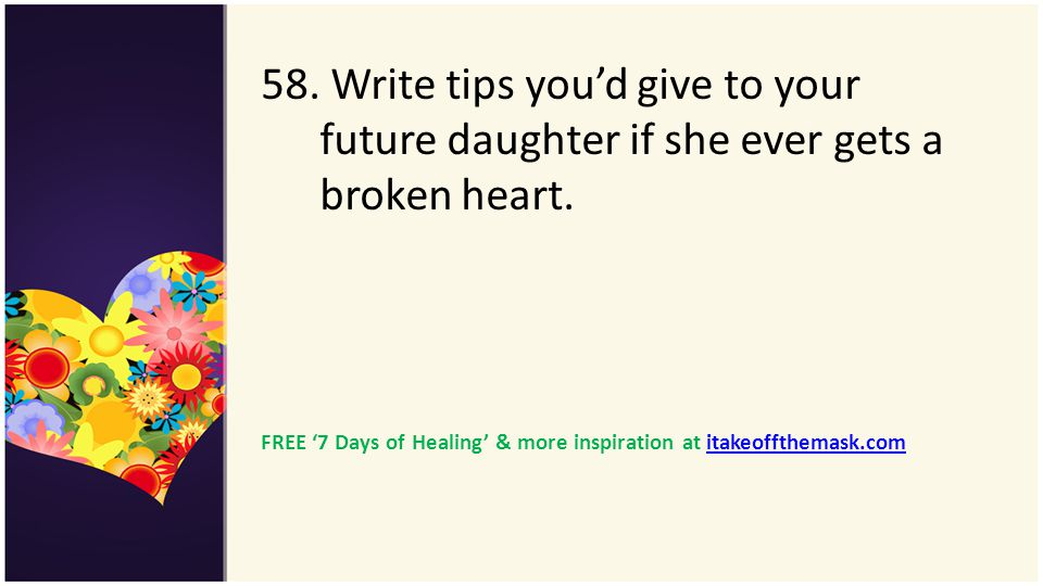 58. Write tips you'd give to your future daughter if she ever gets a broken heart.