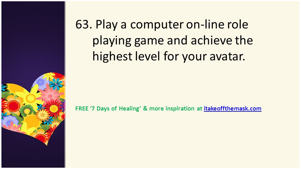 63. Play a computer on-line role playing game and achieve the highest level for your avatar.