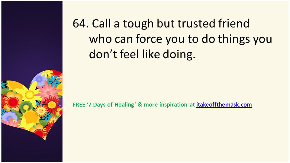 64. Call a tough but trusted friend who can force you to do things you don't feel like doing.