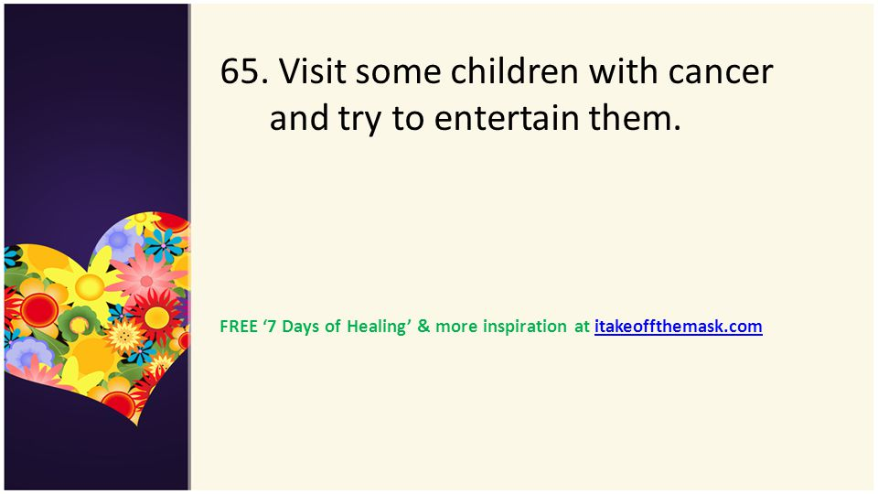 65. Visit some children with cancer and try to entertain them.