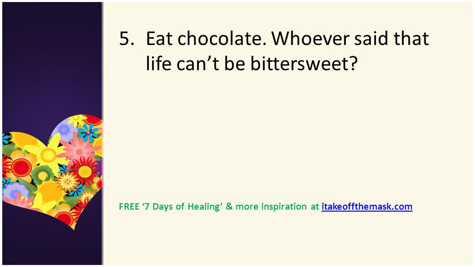 Eat chocolate. Whoever said that life can't be bittersweet