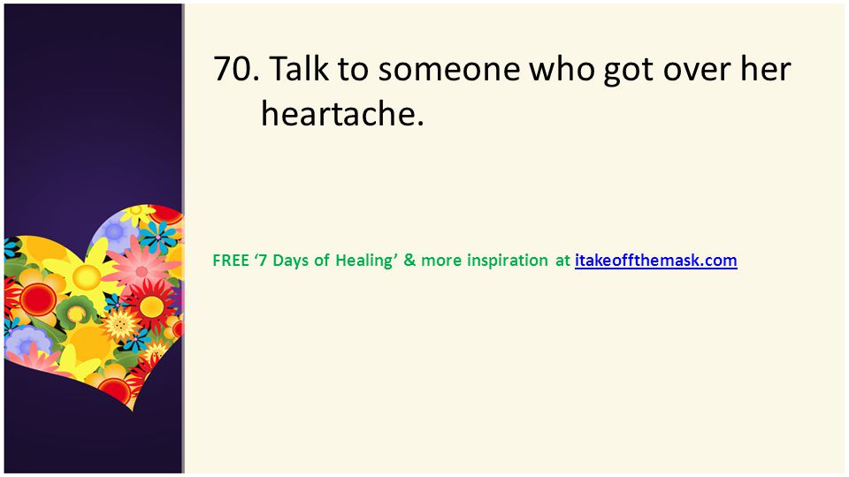 70. Talk to someone who got over her heartache.