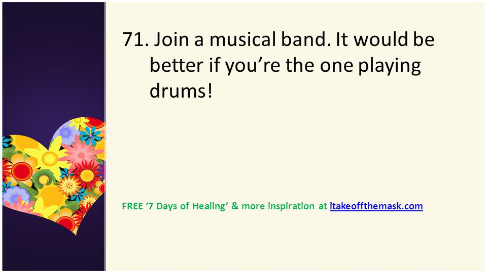 71. Join a musical band. It would be better if you're the one playing drums!