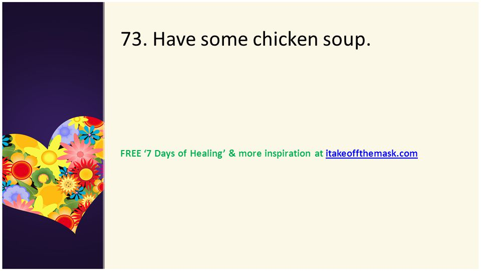 73. Have some chicken soup. FREE '7 Days of Healing' & more inspiration at itakeoffthemask.com