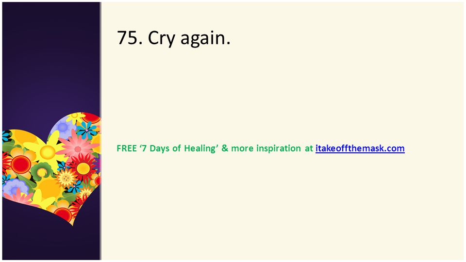 75. Cry again. FREE '7 Days of Healing' & more inspiration at itakeoffthemask.com