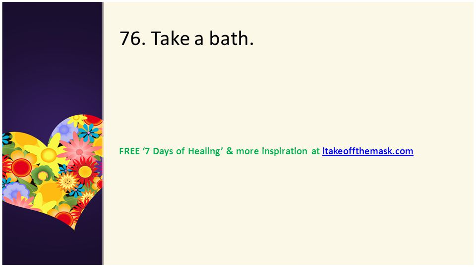 76. Take a bath. FREE '7 Days of Healing' & more inspiration at itakeoffthemask.com