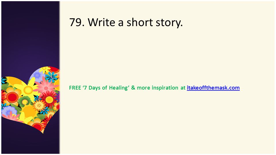 79. Write a short story. FREE '7 Days of Healing' & more inspiration at itakeoffthemask.com