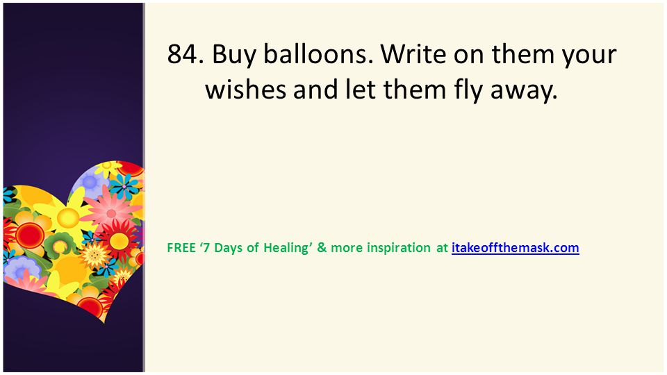 84. Buy balloons. Write on them your wishes and let them fly away.