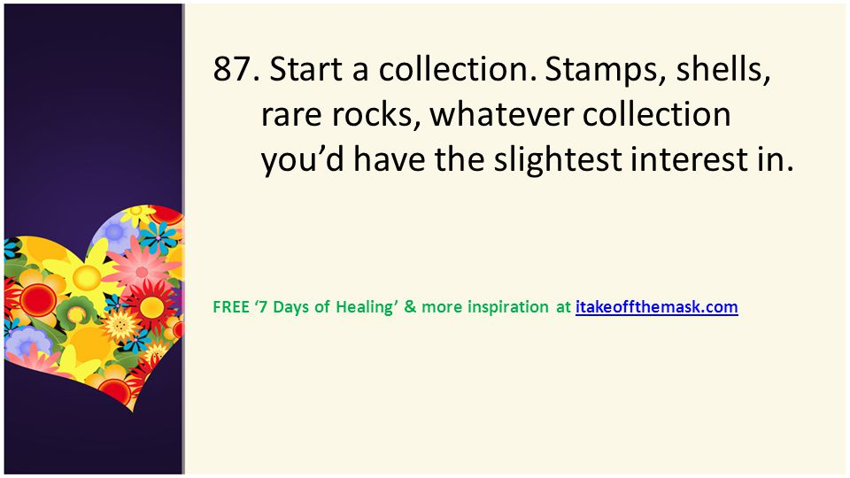 87. Start a collection. Stamps, shells, rare rocks, whatever collection you'd have the slightest interest in.
