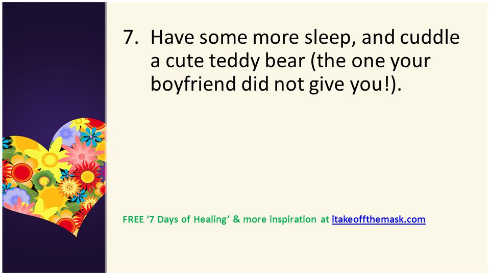 Have some more sleep, and cuddle a cute teddy bear (the one your boyfriend did not give you!).
