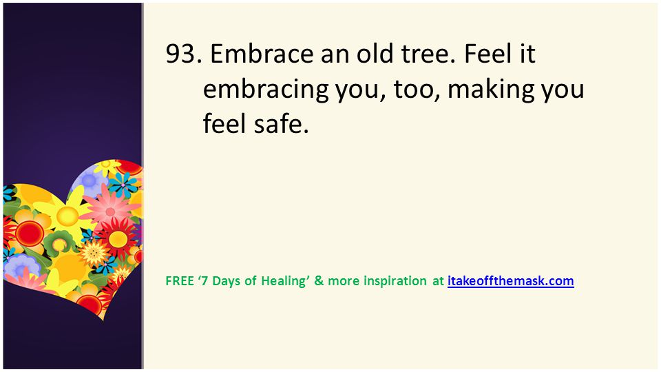 93. Embrace an old tree. Feel it embracing you, too, making you feel safe.