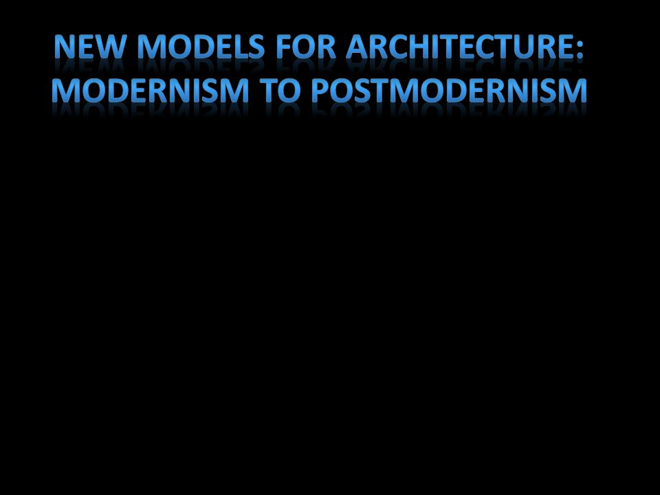 NEW MODELS FOR ARCHITECTURE: MODERNISM TO POSTMODERNISM