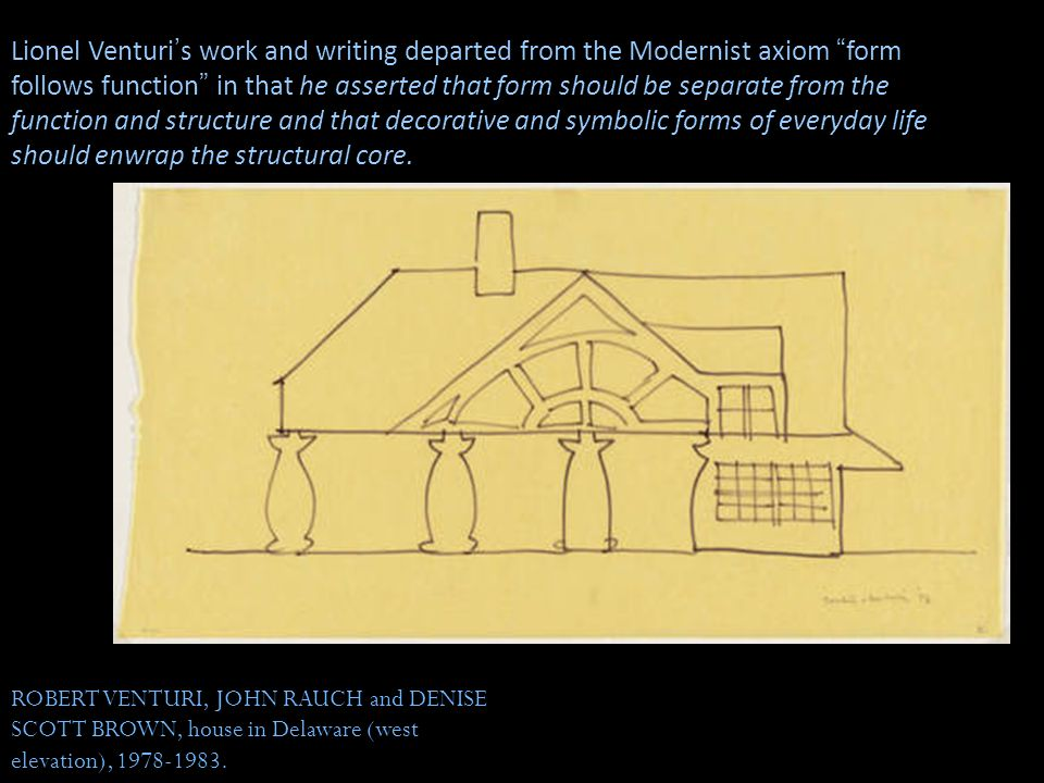 Lionel Venturi's work and writing departed from the Modernist axiom form follows function in that he asserted that form should be separate from the function and structure and that decorative and symbolic forms of everyday life should enwrap the structural core.