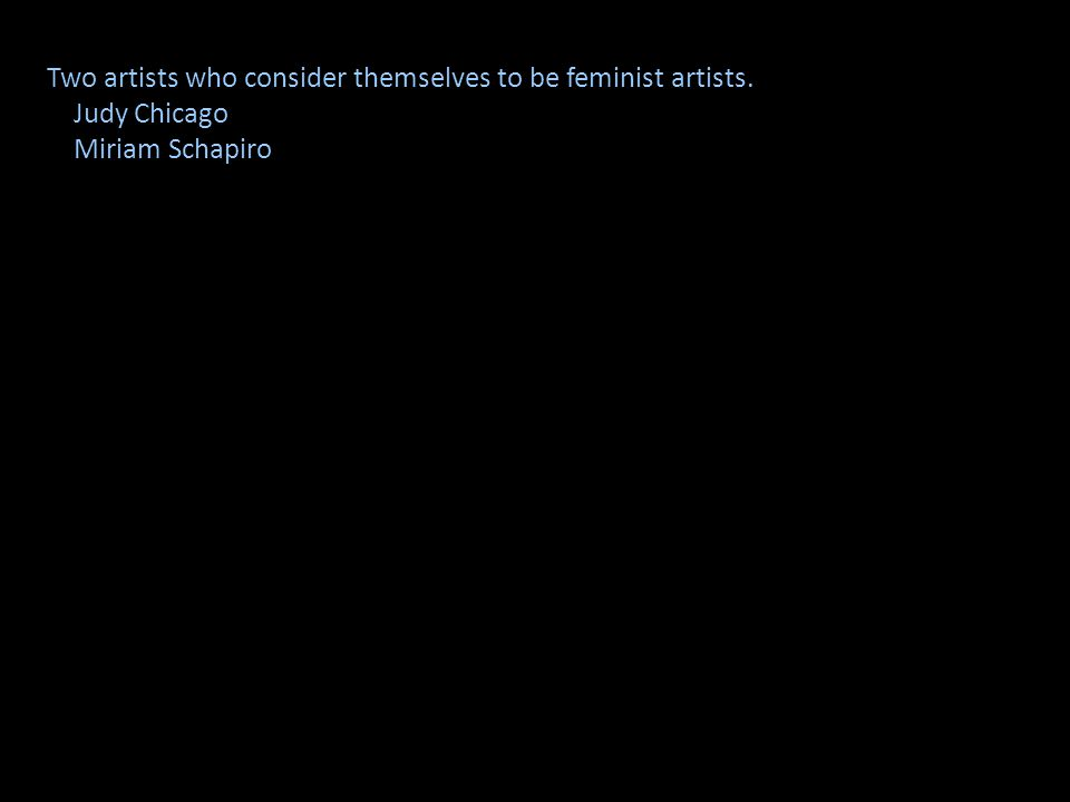 Two artists who consider themselves to be feminist artists.